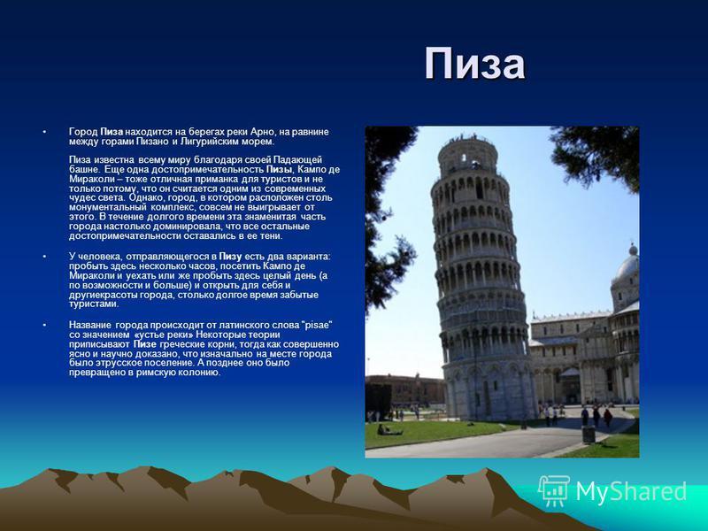 Пиза Пиза Город Пиза находится на берегах реки Арно, на равнине между горами Пизано и Лигурийским морем. Пиза известна всему миру благодаря своей Падающей башне. Еще одна достопримечательность Пизы, Кампо де Мираколи – тоже отличная приманка для тури