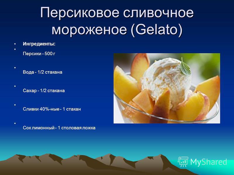 Персиковое сливочное мороженое (Gelato) Ингредиенты: Персики - 500 г Вода - 1/2 стакана Сахар - 1/2 стакана Сливки 40%-ные - 1 стакан Сок лимонный - 1 столовая ложка
