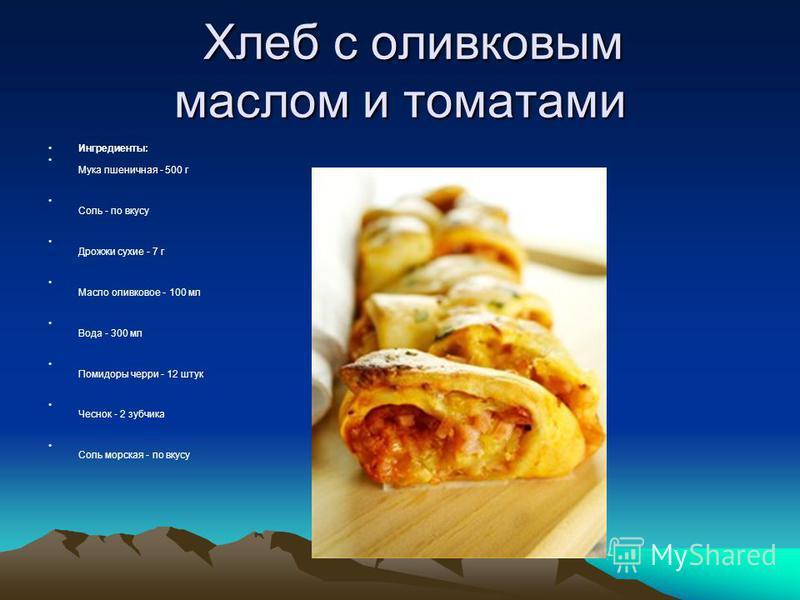 Хлеб с оливковым маслом и томатами Хлеб с оливковым маслом и томатами Ингредиенты: Мука пшеничная - 500 г Соль - по вкусу Дрожжи сухие - 7 г Масло оливковое - 100 мл Вода - 300 мл Помидоры черри - 12 штук Чеснок - 2 зубчика Соль морская - по вкусу