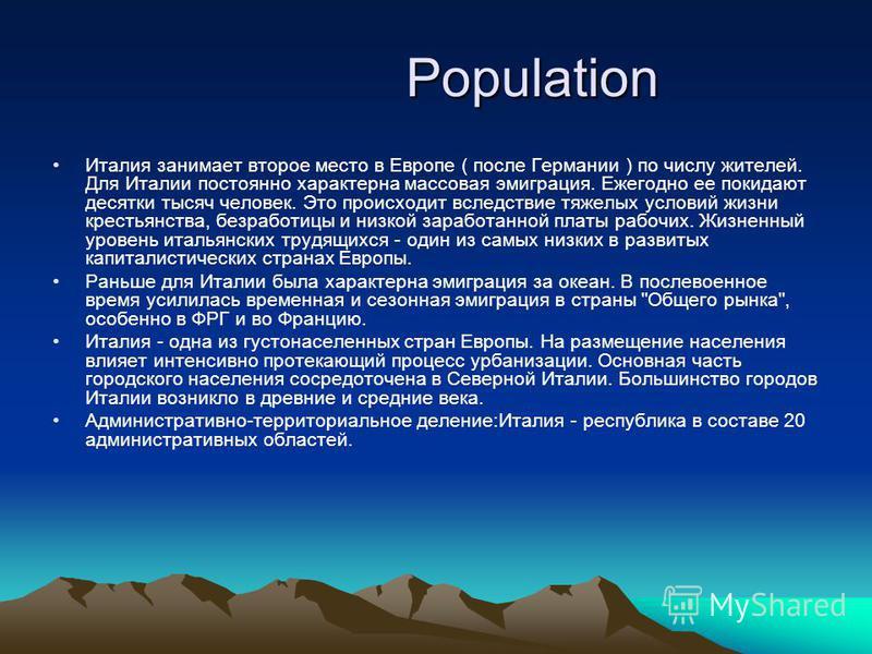 Population Population Италия занимает второе место в Европе ( после Германии ) по числу жителей. Для Италии постоянно характерна массовая эмиграция. Ежегодно ее покидают десятки тысяч человек. Это происходит вследствие тяжелых условий жизни крестьянс