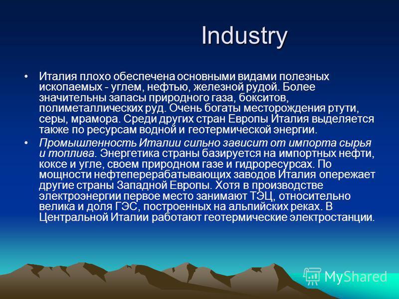 Industry Industry Италия плохо обеспечена основными видами полезных ископаемых - углем, нефтью, железной рудой. Более значительны запасы природного газа, бокситов, полиметаллических руд. Очень богаты месторождения ртути, серы, мрамора. Среди других с