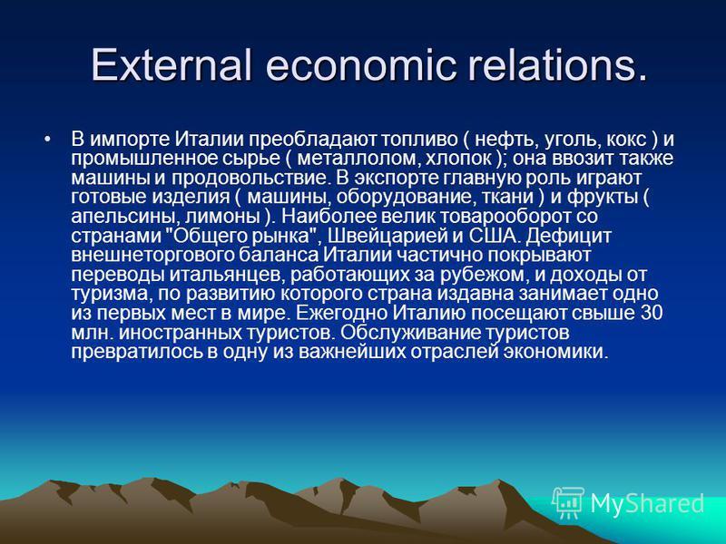 External economic relations. External economic relations. В импорте Италии преобладают топливо ( нефть, уголь, кокс ) и промышленное сырье ( металлолом, хлопок ); она ввозит также машины и продовольствие. В экспорте главную роль играют готовые издели