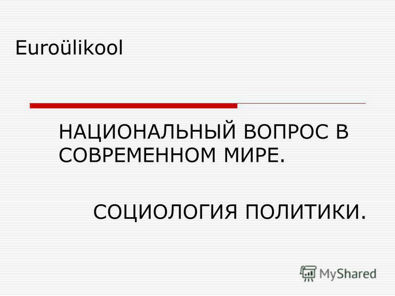 Euroülikool НАЦИОНАЛЬНЫЙ ВОПРОС В СОВРЕМЕННОМ МИРЕ. СОЦИОЛОГИЯ ПОЛИТИКИ.
