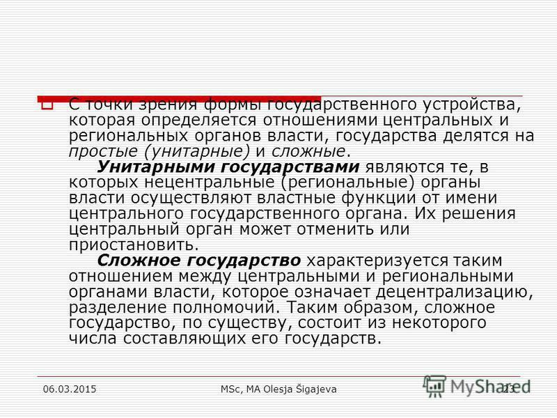 06.03.2015MSc, MA Olesja Šigajeva23 С точки зрения формы государственного устройства, которая определяется отношениями центральных и региональных органов власти, государства делятся на простые (унитарные) и сложные. Унитарными государствами являются