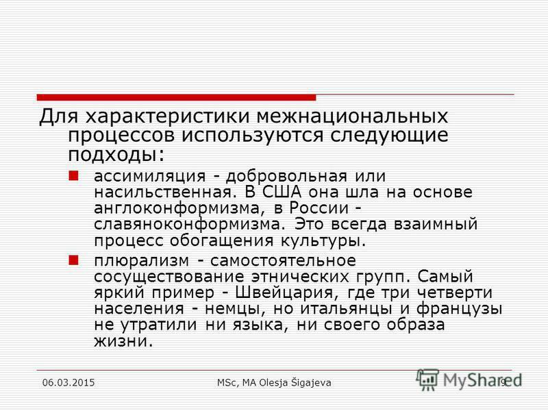 06.03.2015MSc, MA Olesja Šigajeva9 Для характеристики межнациональных процессов используются следующие подходы: ассимиляция - добровольная или насильственная. В США она шла на основе англо конформизма, в России - славяно конформизма. Это всегда взаим