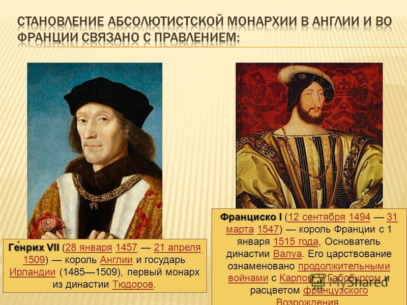 Ге́нрих VII Ге́нрих VII (28 января 1457 21 апреля 1509) король Англии и государь Ирландии (14851509), первый монарх из династии Тюдоров.28 января 145721 апреля 1509Англии Ирландии Тюдоров Франциско I Франциско I (12 сентября 1494 31 марта 1547) корол