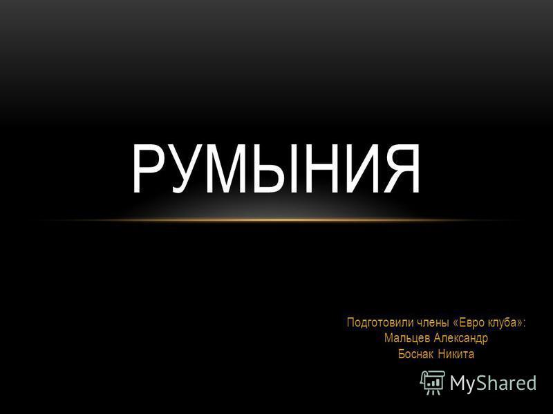 Подготовили члены «Евро клуба»: Мальцев Александр Боснак Никита РУМЫНИЯ