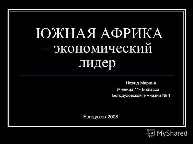 ЮЖНАЯ АФРИКА – экономический лидер Нежид Марина Ученица 11- Б класса Богодуховской гимназии 1 Богодухов 2008