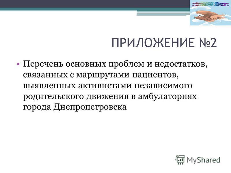 ПРИЛОЖЕНИЕ 2 Перечень основных проблем и недостатков, связанных с маршрутами пациентов, выявленных активистами независимого родительского движения в амбулаториях города Днепропетровска