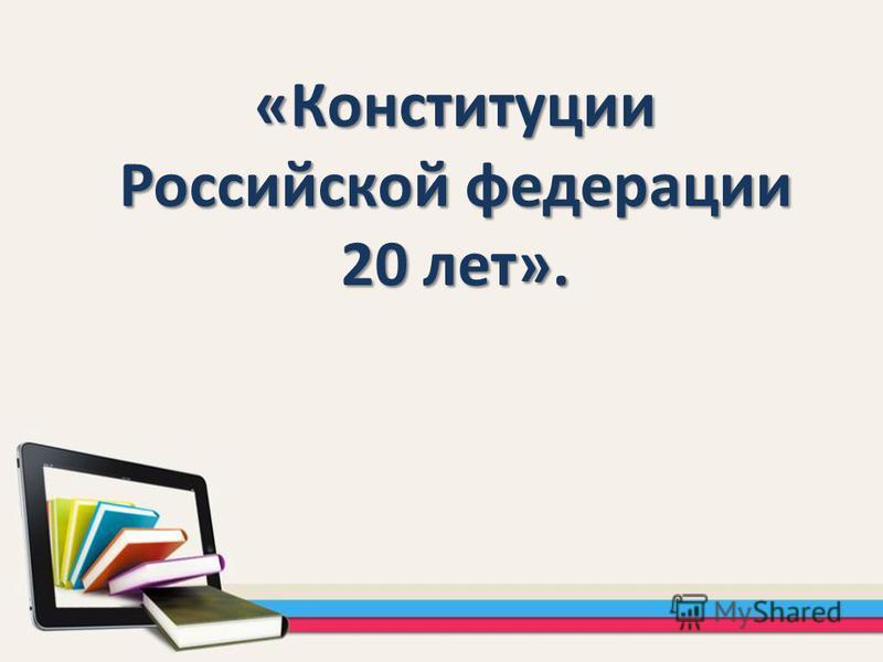 «Конституции Российской федерации 20 лет».