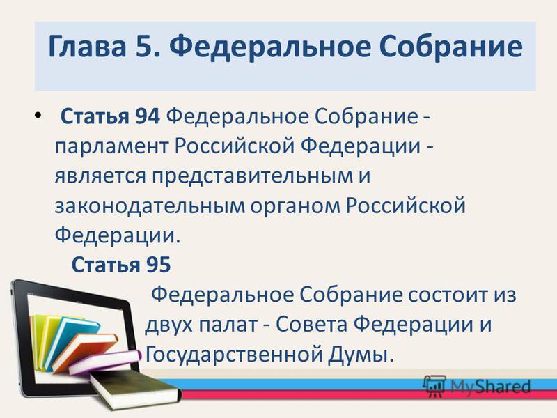 Глава 5. Федеральное Собрание Статья 94 Федеральное Собрание - парламент Российской Федерации - является представительным и законодательным органом Российской Федерации. Статья 95 Федеральное Собрание состоит из двух палат - Совета Федерации и Госуда