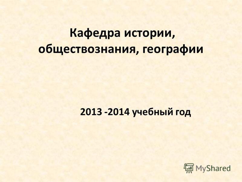 Кафедра истории, обществознания, географии 2013 -2014 учебный год