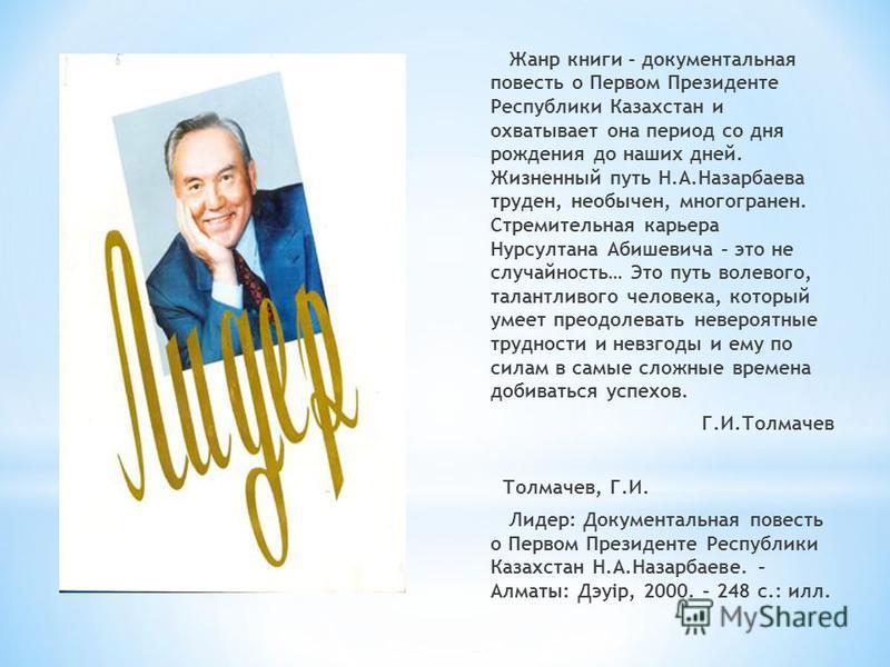 Жанр книги – документальная повесть о Первом Президенте Республики Казахстан и охватывает она период со дня рождения до наших дней. Жизненный путь Н.А.Назарбаева труден, необычен, многогранен. Стремительная карьера Нурсултана Абишевича – это не случа