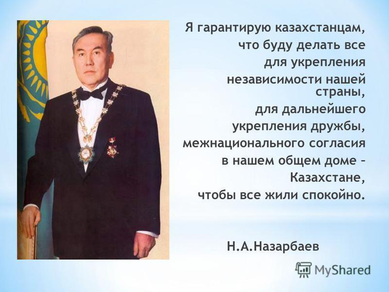 Я гарантирую казахстанцам, что буду делать все для укрепления независимости нашей страны, для дальнейшего укрепления дружбы, межнационального согласия в нашем общем доме – Казахстане, чтобы все жили спокойно. Н.А.Назарбаев