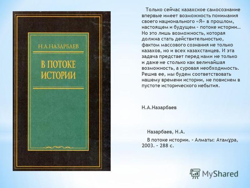 Только сейчас казахское самосознание впервые имеет возможность понимания своего национального «Я» в прошлом, настоящем и будущем – потоке истории… Но это лишь возможность, которая должна стать действительностью, фактом массового сознания не только ка