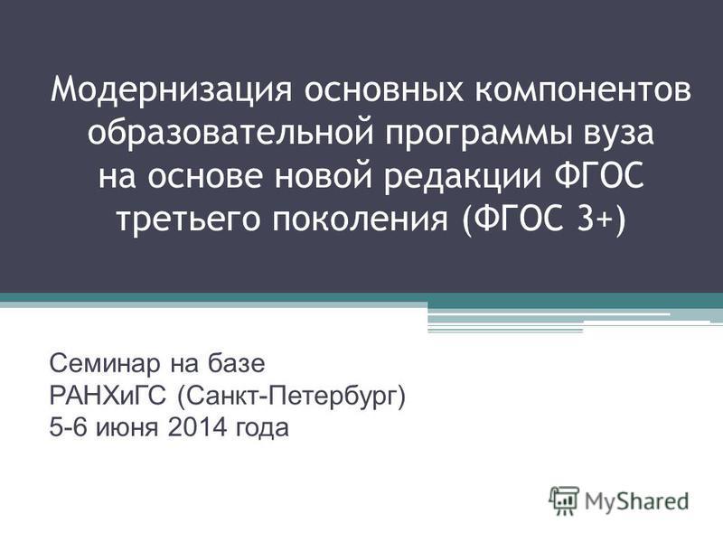 Модернизация основных компонентов образовательной программы вуза на основе новой редакции ФГОС третьего поколения (ФГОС 3+) Семинар на базе РАНХиГС (Санкт-Петербург) 5-6 июня 2014 года