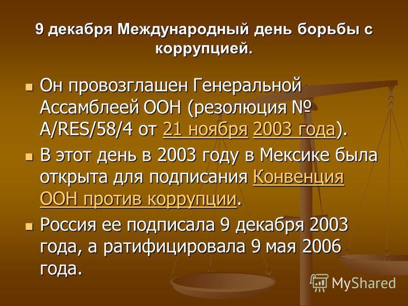 9 декабря Международный день борьбы с коррупцией. Он провозглашен Генеральной Ассамблеей ООН (резолюция A/RES/58/4 от 21 ноября 2003 года). Он провозглашен Генеральной Ассамблеей ООН (резолюция A/RES/58/4 от 21 ноября 2003 года).21 ноября 2003 года 2