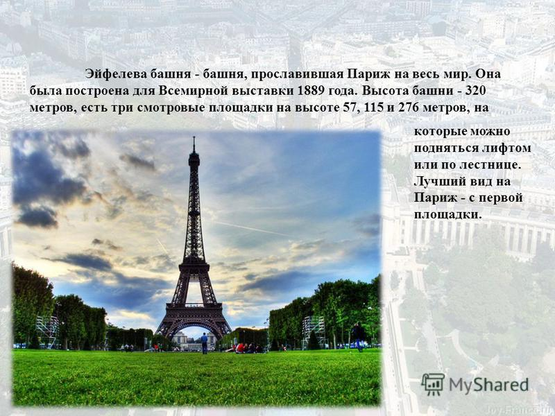 Эйфелева башня - башня, прославившая Париж на весь мир. Она была построена для Всемирной выставки 1889 года. Высота башни - 320 метров, есть три смотровые площадки на высоте 57, 115 и 276 метров, на которые можно подняться лифтом или по лестнице. Луч