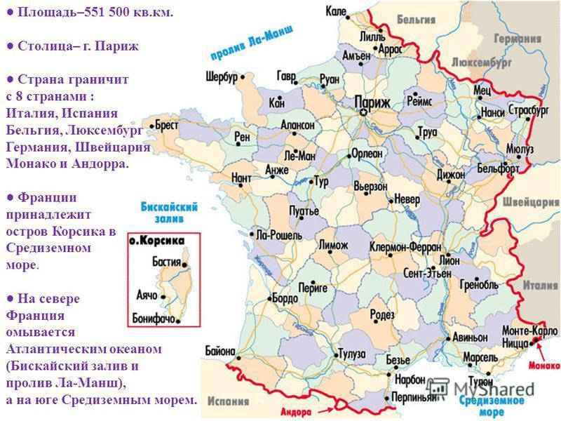 Площадь –551 500 кв. км. Столица – г. Париж Страна граничит с 8 странами : Италия, Испания Бельгия, Люксембург Германия, Швейцария Монако и Андорра. Франции принадлежит остров Корсика в Средиземном море. На севере Франция омывается Атлантическим океа