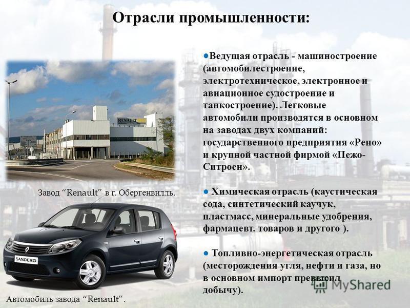 Отрасли промышленности : Автомобиль завода Renault. Ведущая отрасль - машиностроение ( автомобилестроение, электротехническое, электронное и авиационное судостроение и танкостроение ). Легковые автомобили производятся в основном на заводах двух компа