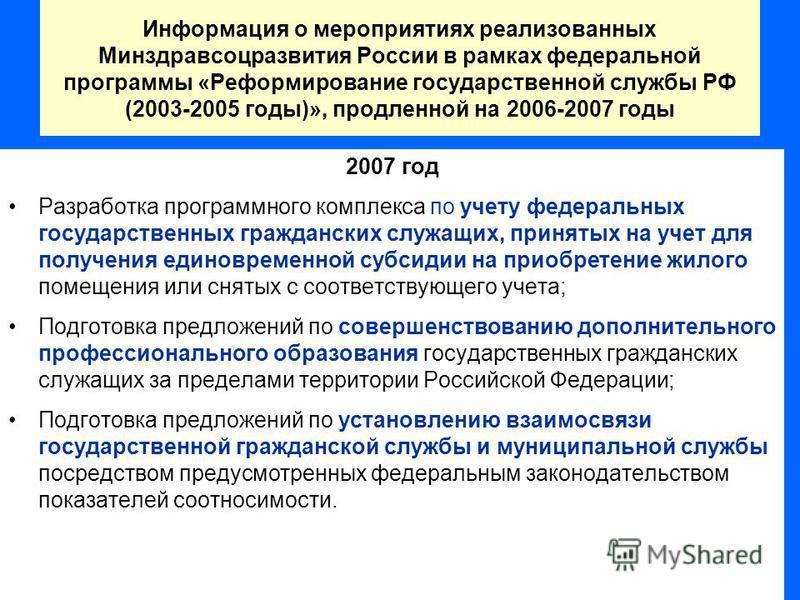 Информация о мероприятиях реализованных Минздравсоцразвития России в рамках федеральной программы «Реформирование государственной службы РФ (2003-2005 годы)», продленной на 2006-2007 годы 2007 год Разработка программного комплекса по учету федеральны