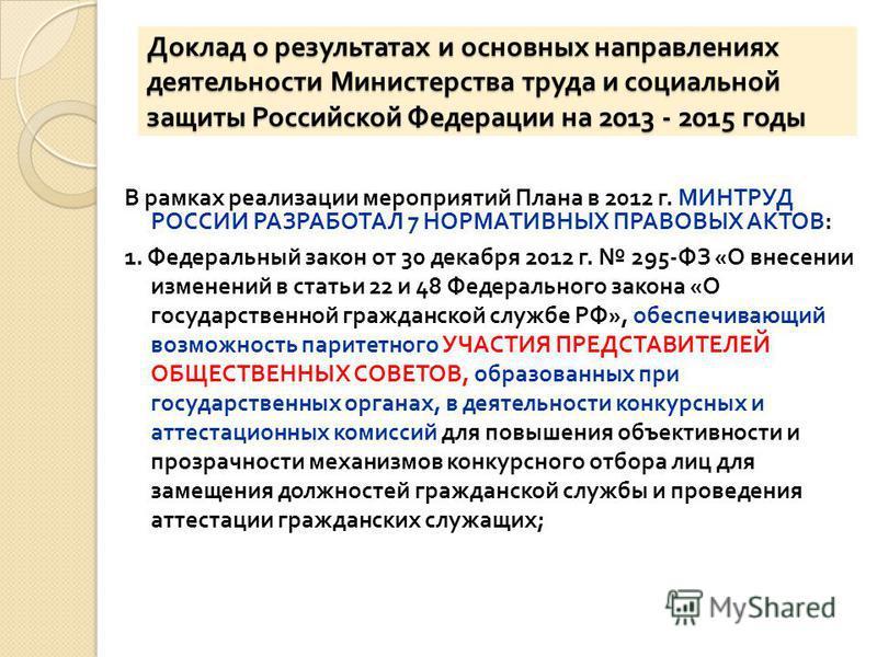Доклад о результатах и основных направлениях деятельности Министерства труда и социальной защиты Российской Федерации на 2013 - 2015 годы В рамках реализации мероприятий Плана в 2012 г. МИНТРУД РОССИИ РАЗРАБОТАЛ 7 НОРМАТИВНЫХ ПРАВОВЫХ АКТОВ : 1. Феде