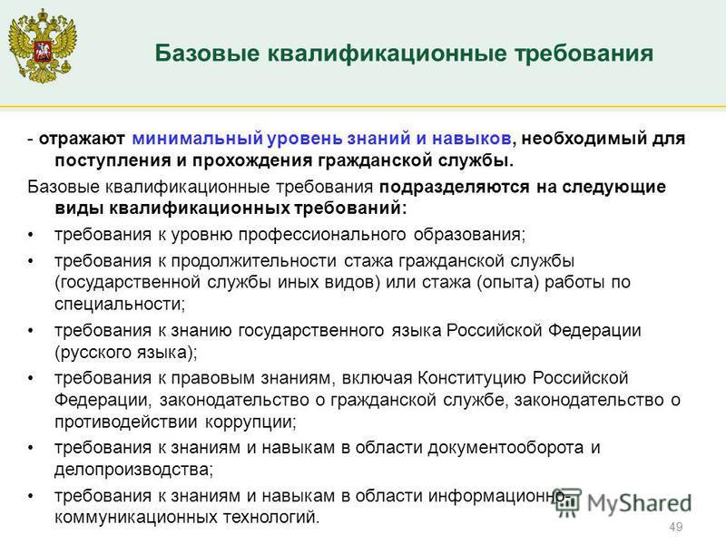Минтруд России - отражают минимальный уровень знаний и навыков, необходимый для поступления и прохождения гражданской службы. Базовые квалификационные требования подразделяются на следующие виды квалификационных требований: требования к уровню профес