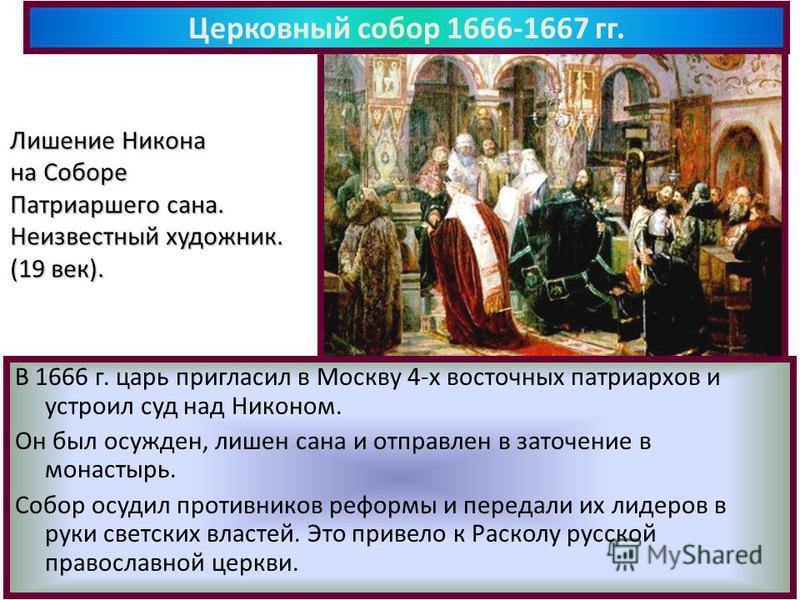 В 1666 г. царь пригласил в Москву 4-х восточных патриархов и устроил суд над Никоном. Он был осужден, лишен сана и отправлен в заточение в монастырь. Собор осудил противников реформы и передали их лидеров в руки светских властей. Это привело к Раскол