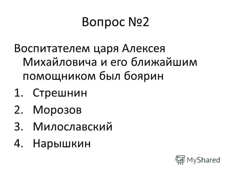 Вопрос 2 Воспитателем царя Алексея Михайловича и его ближайшим помощником был боярин 1. Стрешнин 2. Морозов 3. Милославский 4.Нарышкин