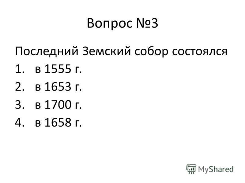 Вопрос 3 Последний Земский собор состоялся 1. в 1555 г. 2. в 1653 г. 3. в 1700 г. 4. в 1658 г.