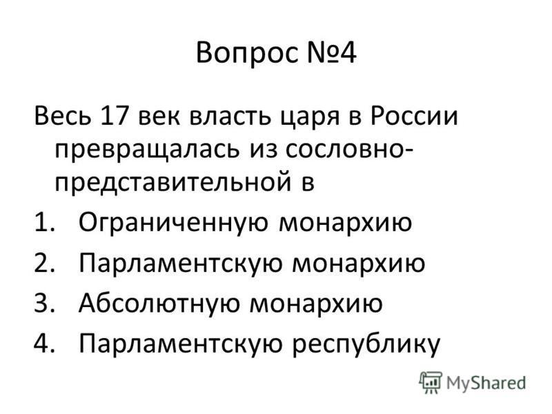 Вопрос 4 Весь 17 век власть царя в России превращалась из сословно- представительной в 1. Ограниченную монархию 2. Парламентскую монархию 3. Абсолютную монархию 4. Парламентскую республику