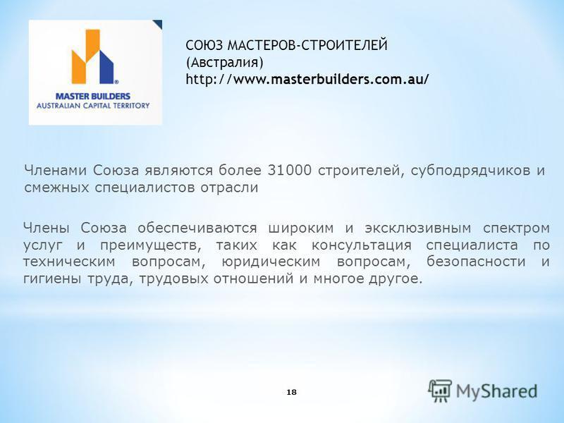 СОЮЗ МАСТЕРОВ-СТРОИТЕЛЕЙ (Австралия) http://www.masterbuilders.com.au/ Членами Союза являются более 31000 строителей, субподрядчиков и смежных специалистов отрасли 18 Члены Союза обеспечиваются широким и эксклюзивным спектром услуг и преимуществ, так