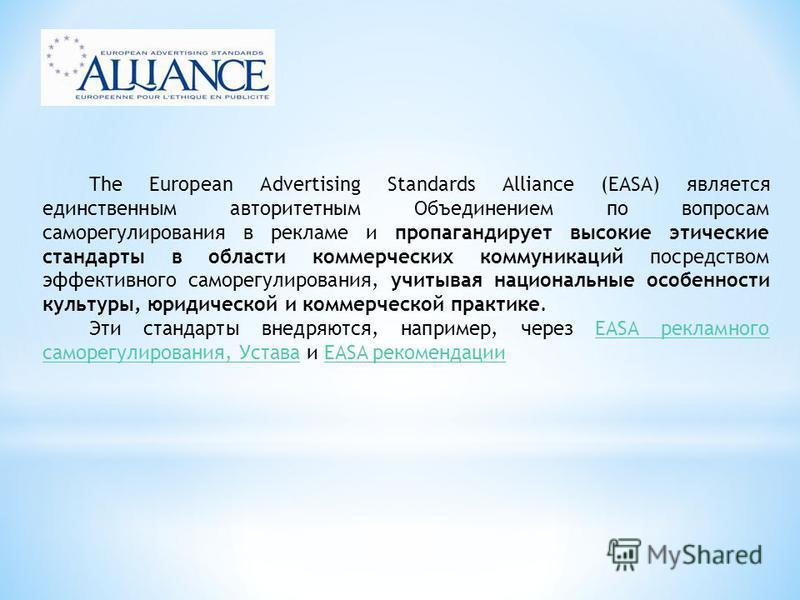 The European Advertising Standards Alliance (EASA) является единственным авторитетным Объединением по вопросам саморегулирования в рекламе и пропагандирует высокие этические стандарты в области коммерческих коммуникаций посредством эффективного самор