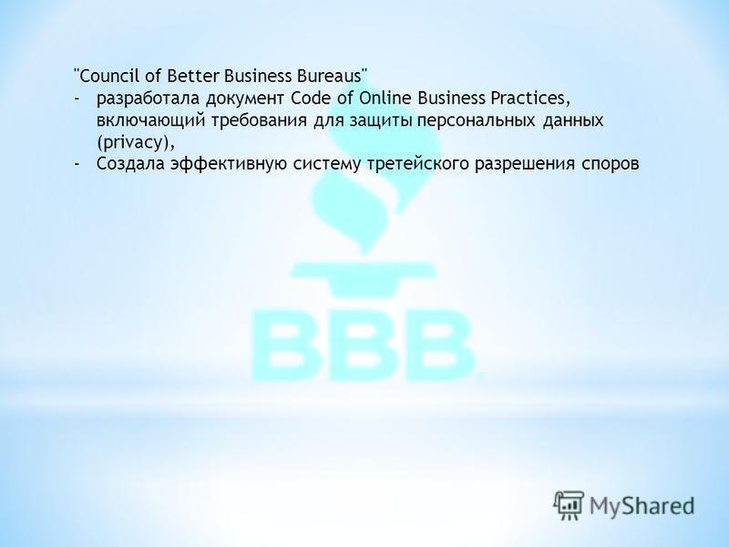 Council of Better Business Bureaus -разработала документ Code of Online Business Practices, включающий требования для защиты персональных данных (privacy), -Создала эффективную систему третейского разрешения споров