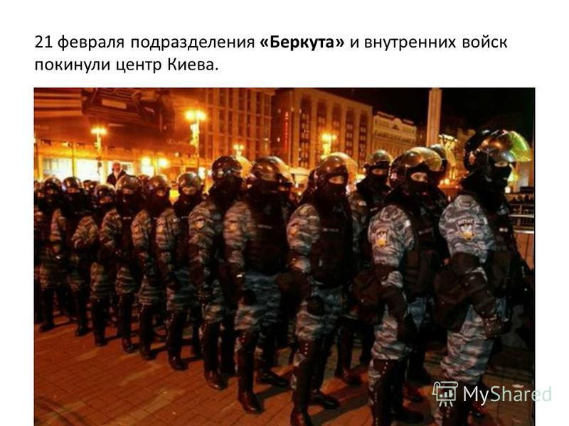 21 февраля подразделения «Беркута» и внутренних войск покинули центр Киева.