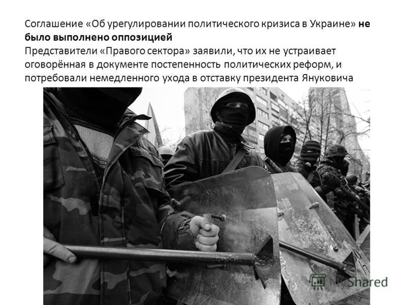 Соглашение «Об урегулировании политического кризиса в Украине» не было выполнено оппозицией Представители «Правого сектора» заявили, что их не устраивает оговорённая в документе постепенность политических реформ, и потребовали немедленного ухода в от