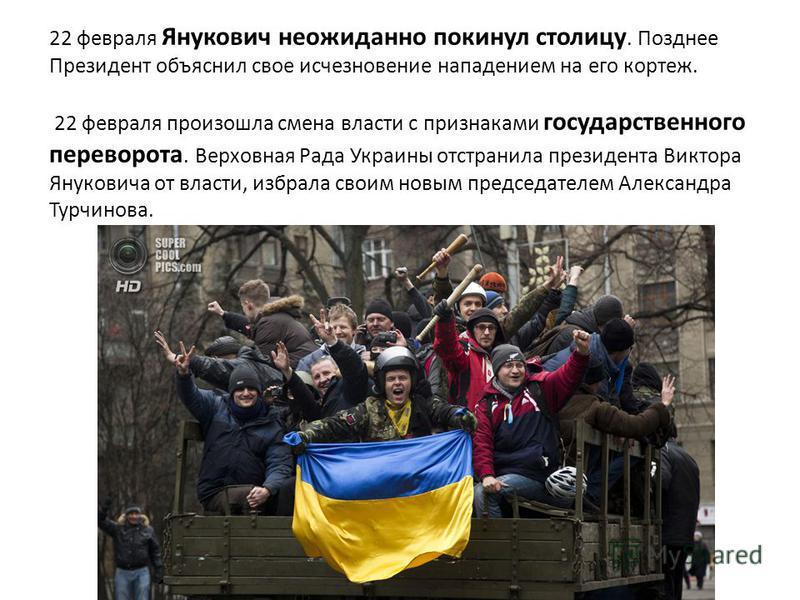 22 февраля Янукович неожиданно покинул столицу. Позднее Президент объяснил свое исчезновение нападением на его кортеж. 22 февраля произошла смена власти с признаками государственного переворота. Верховная Рада Украины отстранила президента Виктора Ян