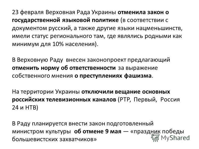 23 февраля Верховная Рада Украины отменила закон о государственной языковой политике (в соответствии с документом русский, а также другие языки нацменьшинств, имели статус регионального там, где являлись родными как минимум для 10% населения). В Верх