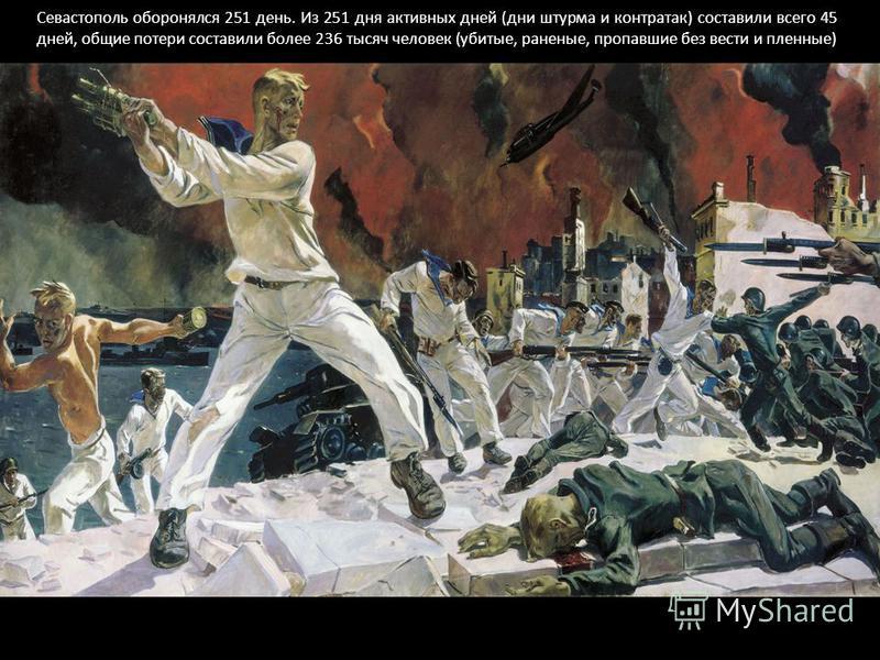 Севастополь оборонялся 251 день. Из 251 дня активных дней (дни штурма и контратак) составили всего 45 дней, общие потери составили более 236 тысяч человек (убитые, раненые, пропавшие без вести и пленные)