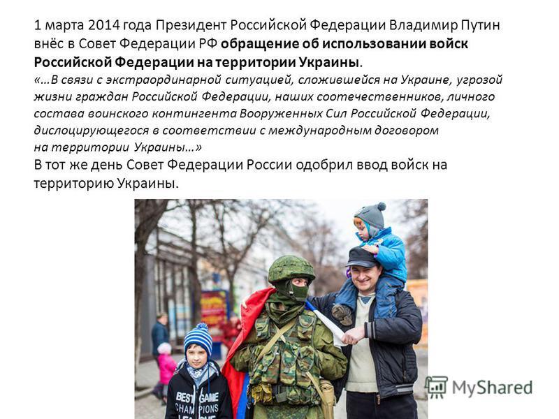 1 марта 2014 года Президент Российской Федерации Владимир Путин внёс в Совет Федерации РФ обращение об использовании войск Российской Федерации на территории Украины. «…В связи с экстраординарной ситуацией, сложившейся на Украине, угрозой жизни гражд