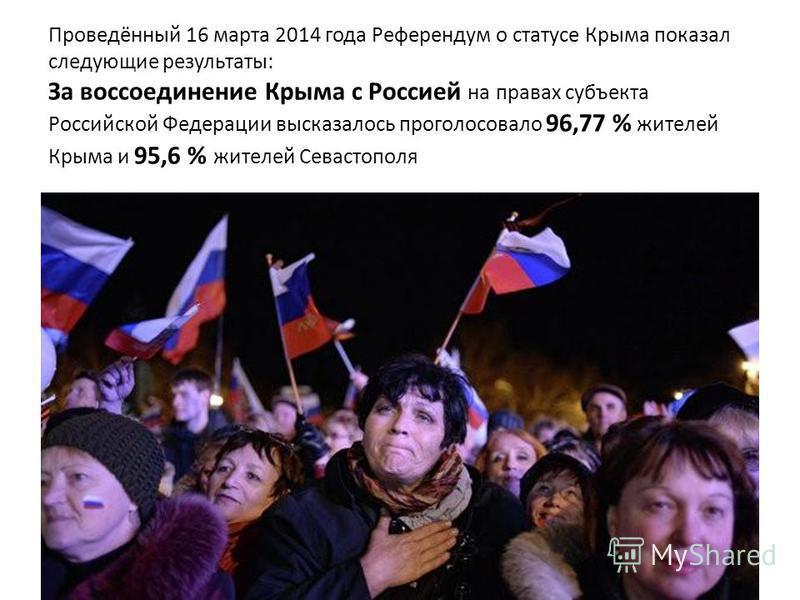 Проведённый 16 марта 2014 года Референдум о статусе Крыма показал следующие результаты: За воссоединение Крыма с Россией на правах субъекта Российской Федерации высказалось проголосовало 96,77 % жителей Крыма и 95,6 % жителей Севастополя