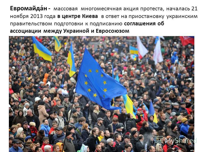 Евромайда́н - массовая многомесячная акция протеста, началась 21 ноября 2013 года в центре Киева в ответ на приостановку украинским правительством подготовки к подписанию соглашения об ассоциации между Украиной и Евросоюзом
