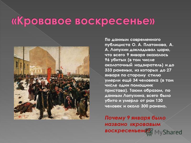По данным современного публициста О. А. Платонова, А. А. Лопухин докладывал царю, что всего 9 января оказалось 96 убитых (в том числе околоточный надзиратель) и до 333 раненых, из которых до 27 января по старому стилю умерли ещё 34 человека (в том чи