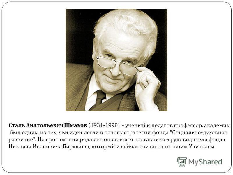 Сталь Анатольевич Шмаков (1931-1998) - ученый и педагог, профессор, академик был одним из тех, чьи идеи легли в основу стратегии фонда
