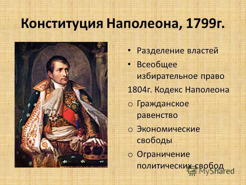 Конституция Наполеона, 1799 г. Разделение властей Всеобщее избирательное право 1804 г. Кодекс Наполеона o Гражданское равенство o Экономические свободы o Ограничение политических свобод