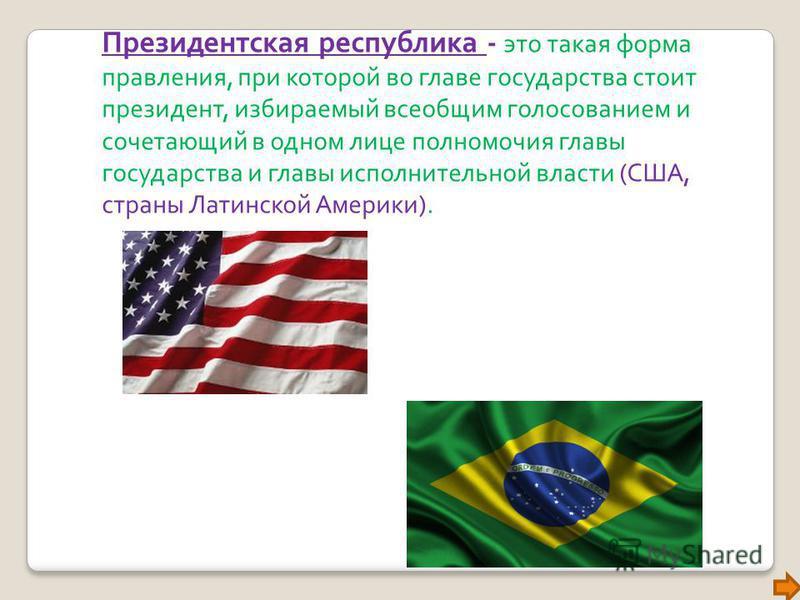 Президентская республика - это такая форма правления, при которой во главе государства стоит президент, избираемый всеобщим голосованием и сочетающий в одном лице полномочия главы государства и главы исполнительной власти (США, страны Латинской Амери