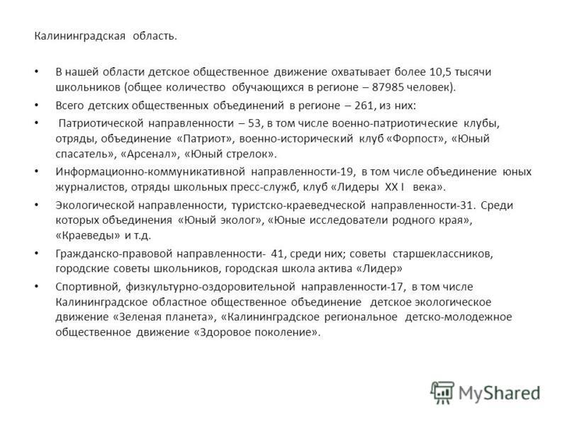 Калининградская область. В нашей области детское общественное движение охватывает более 10,5 тысячи школьников (общее количество обучающихся в регионе – 87985 человек). Всего детских общественных объединений в регионе – 261, из них: Патриотической на