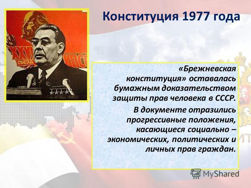 Конституция 1977 года «Брежневская конституция» оставалась бумажным доказательством защиты прав человека в СССР. В документе отразились прогрессивные положения, касающиеся социально – экономических, политических и личных прав граждан.