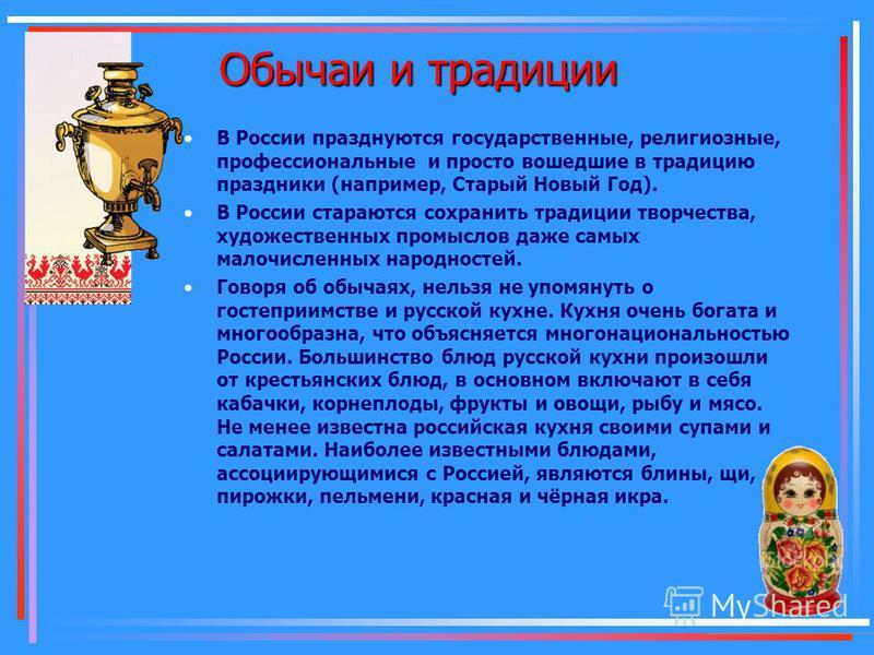 Обычаи и традиции В России празднуются государственные, религиозные, профессиональные и просто вошедшие в традицию праздники (например, Старый Новый Год). В России стараются сохранить традиции творчества, художественных промыслов даже самых малочисле