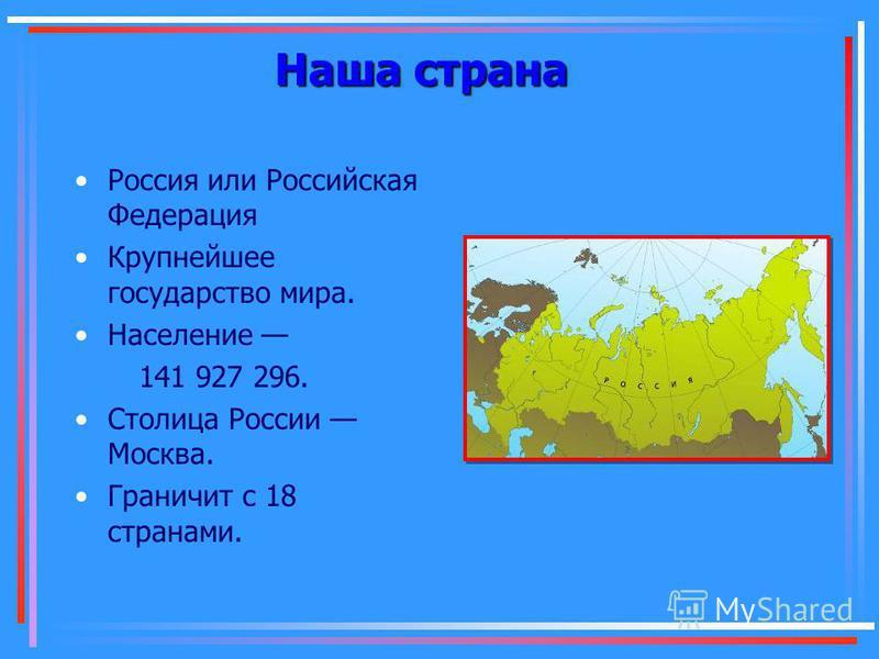 Наша страна Россия или Российская Федерация Крупнейшее государство мира. Население 141 927 296. Столица России Москва. Граничит с 18 странами.